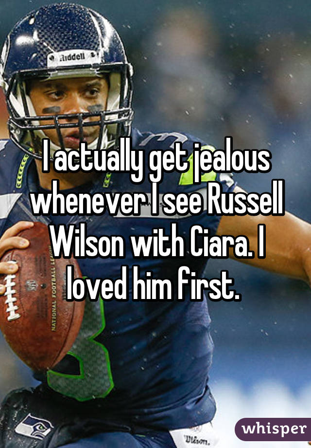 I actually get jealous whenever I see Russell Wilson with Ciara. I loved him first.