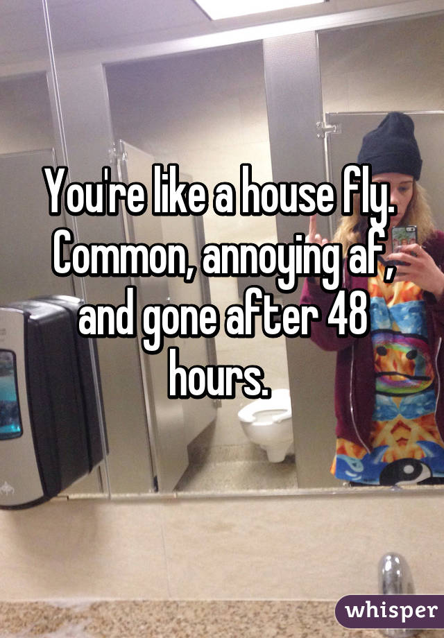 You're like a house fly.  Common, annoying af, and gone after 48 hours.