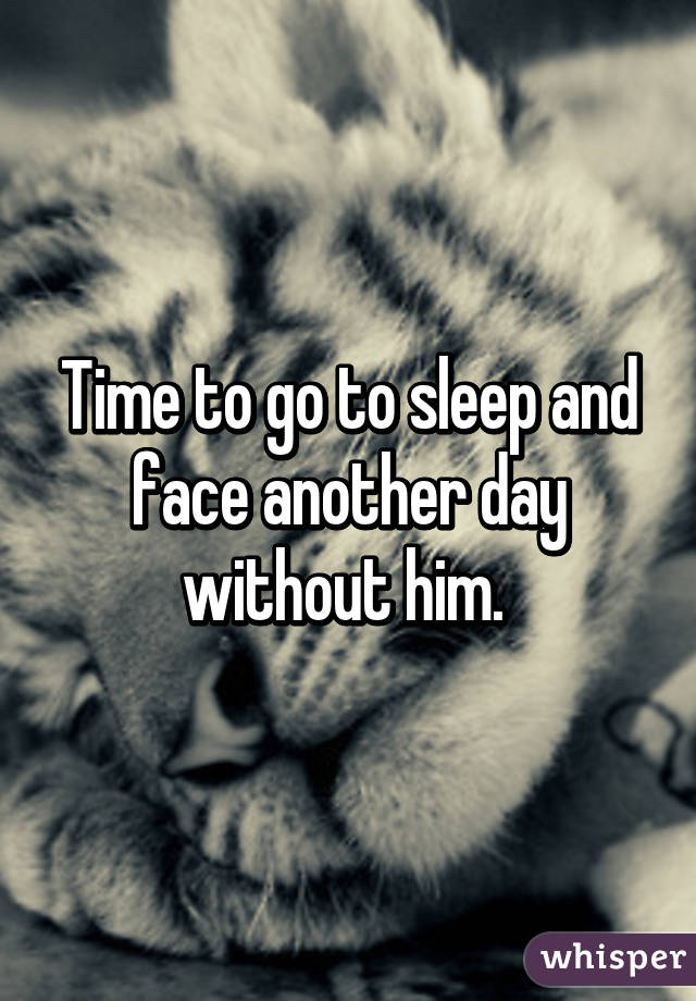 Time to go to sleep and face another day without him.