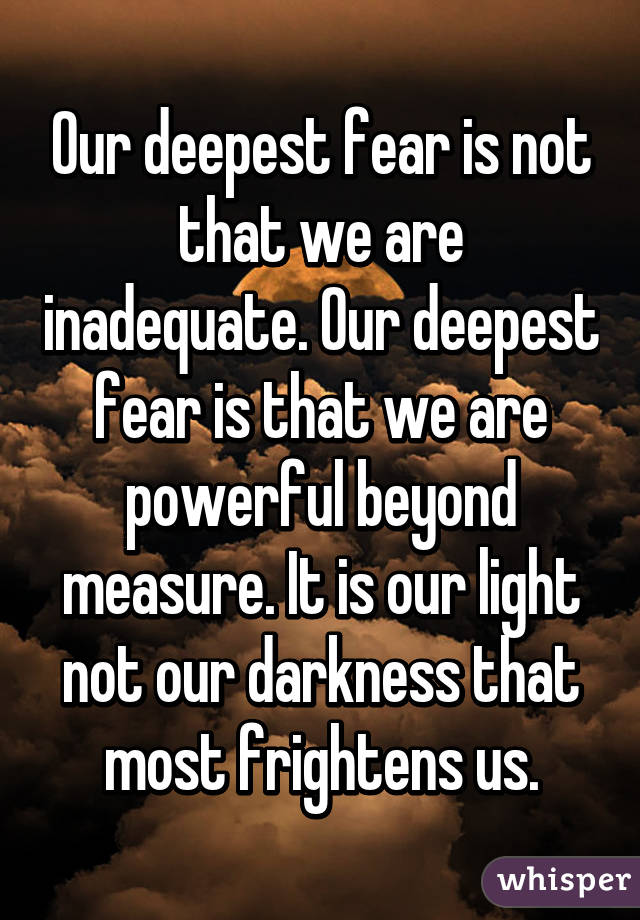 Our deepest fear is not that we are inadequate. Our deepest fear is that we are powerful beyond measure. It is our light not our darkness that most frightens us.