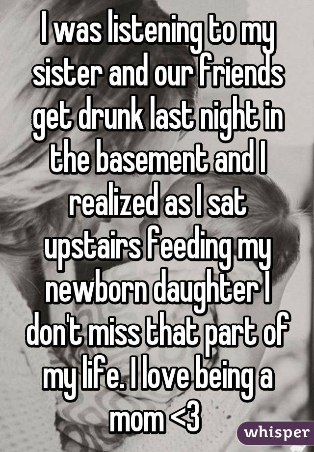 I was listening to my sister and our friends get drunk last night in the basement and I realized as I sat upstairs feeding my newborn daughter I don't miss that part of my life. I love being a mom <3