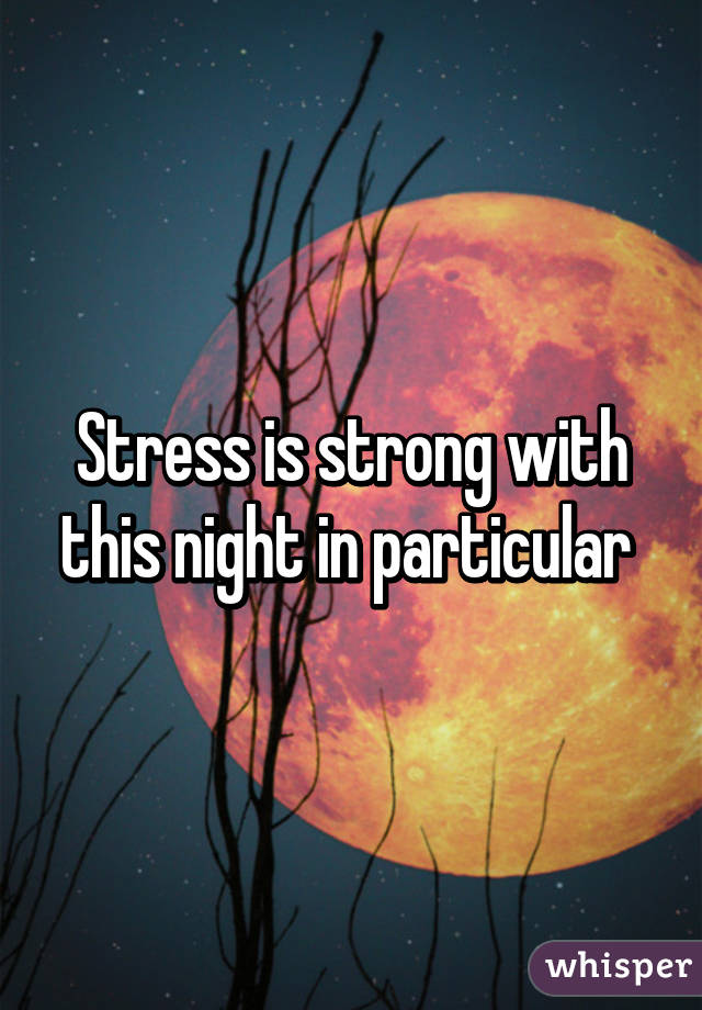 Stress is strong with this night in particular