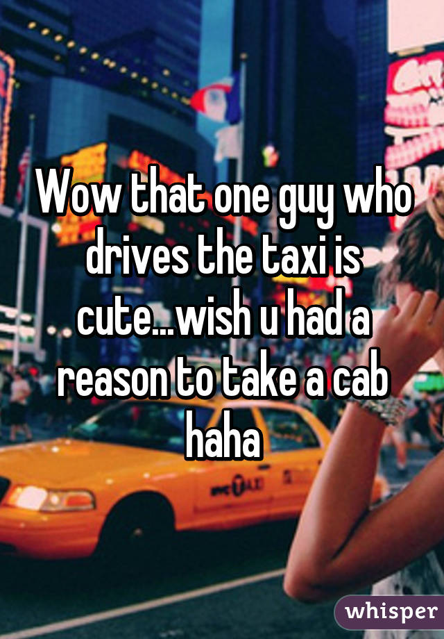 Wow that one guy who drives the taxi is cute...wish u had a reason to take a cab haha