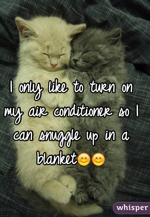 I only like to turn on my air conditioner so I can snuggle up in a blanket😊😊