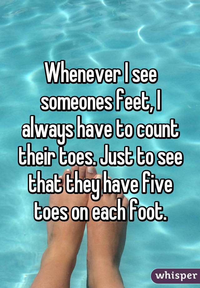 Whenever I see someones feet, I always have to count their toes. Just to see that they have five toes on each foot.