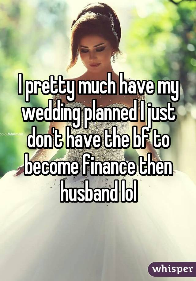 I pretty much have my wedding planned I just don't have the bf to become finance then husband lol