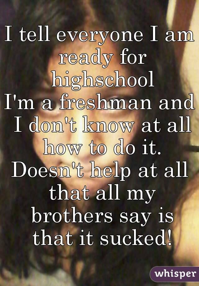 I tell everyone I am ready for highschool I'm a freshman and I don't know at all how to do it. Doesn't help at all that all my brothers say is that it sucked!