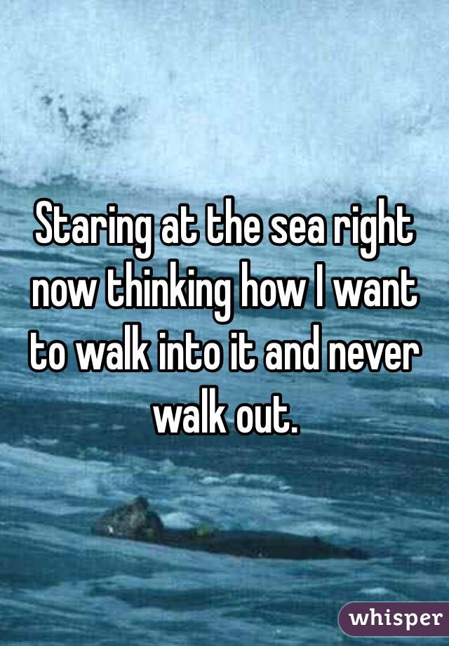 Staring at the sea right now thinking how I want to walk into it and never walk out.