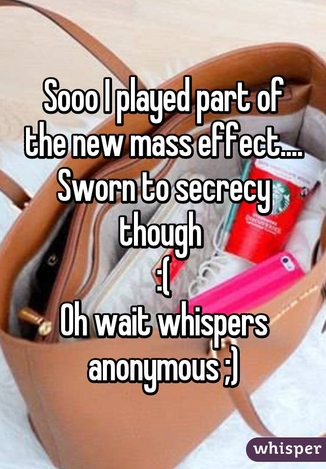 Sooo I played part of the new mass effect.... Sworn to secrecy though  :( Oh wait whispers anonymous ;)
