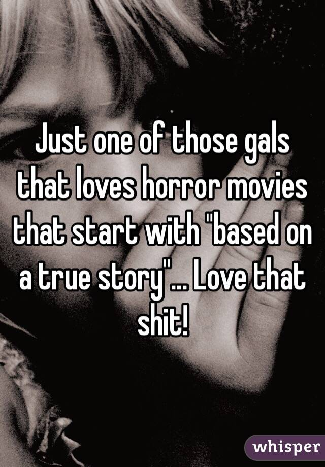 "Just one of those gals that loves horror movies that start with ""based on a true story""... Love that shit!"