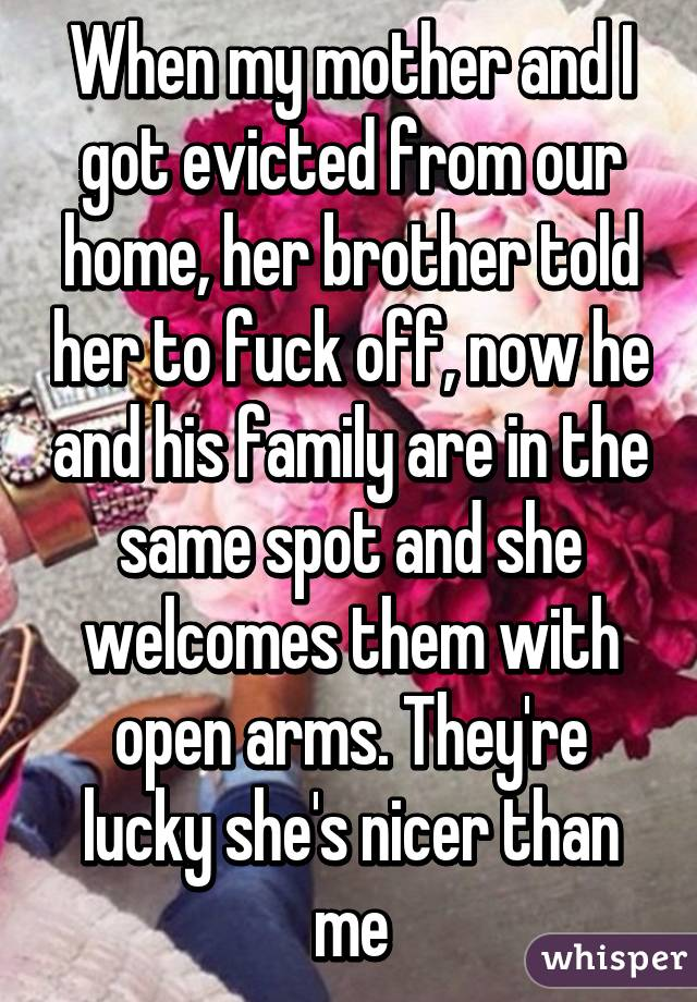 When my mother and I got evicted from our home, her brother told her to fuck off, now he and his family are in the same spot and she welcomes them with open arms. They're lucky she's nicer than me
