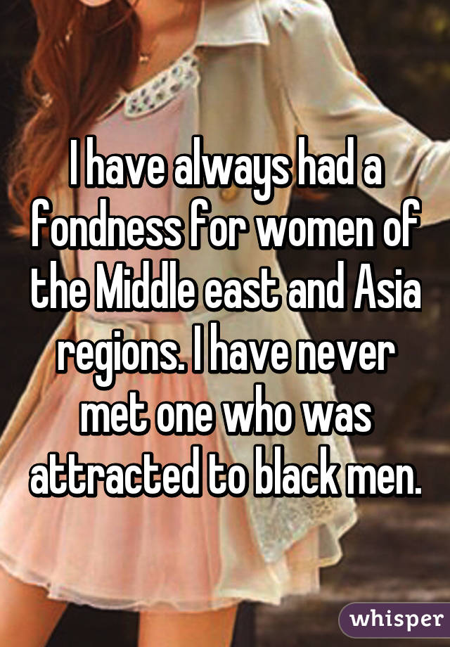 I have always had a fondness for women of the Middle east and Asia regions. I have never met one who was attracted to black men.