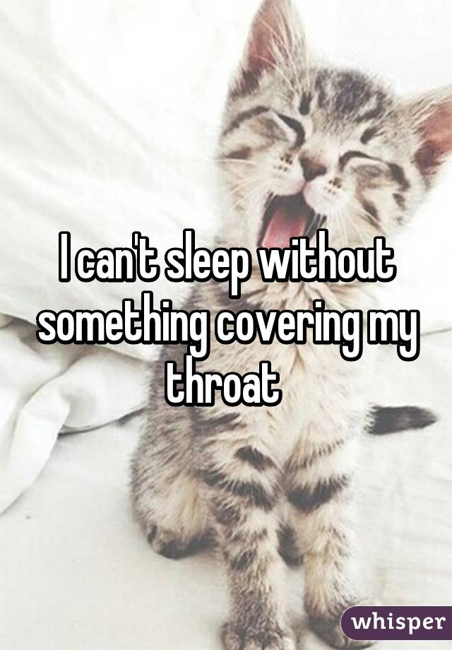 I can't sleep without something covering my throat