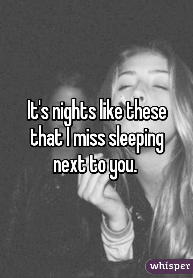It's nights like these that I miss sleeping next to you.