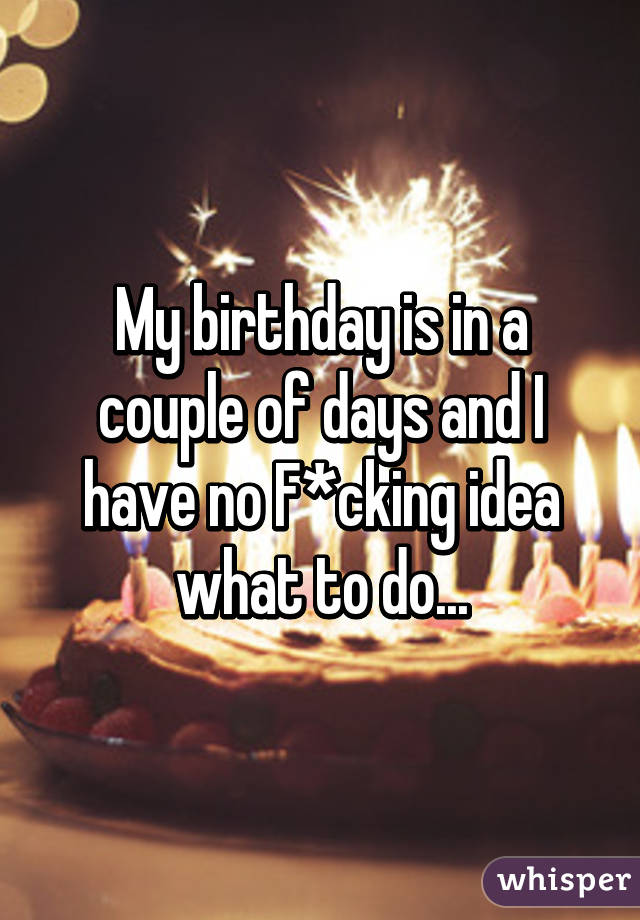 My birthday is in a couple of days and I have no F*cking idea what to do...