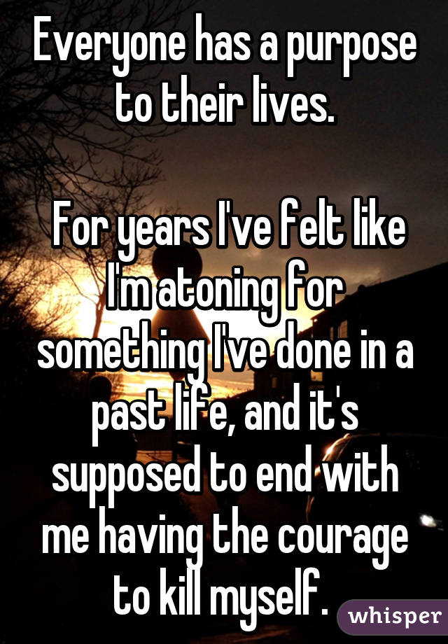 Everyone has a purpose to their lives.   For years I've felt like I'm atoning for something I've done in a past life, and it's supposed to end with me having the courage to kill myself.