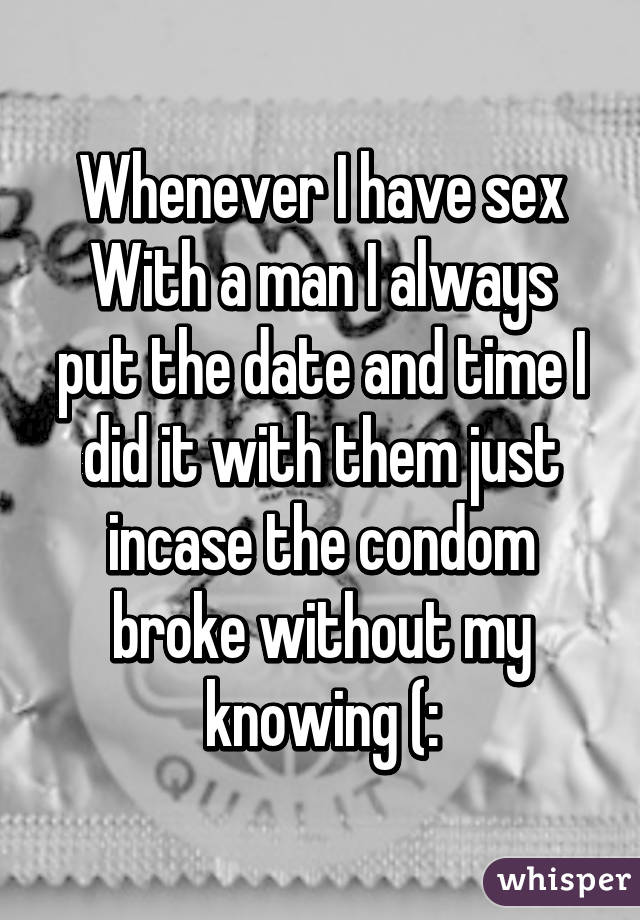 Whenever I have sex With a man I always put the date and time I did it with them just incase the condom broke without my knowing (: