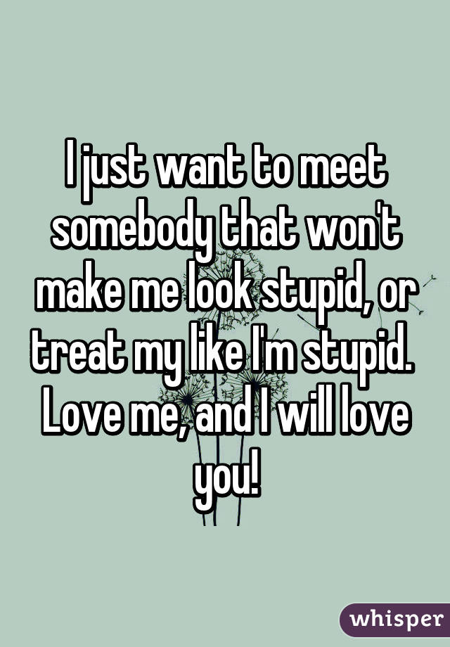 I just want to meet somebody that won't make me look stupid, or treat my like I'm stupid.  Love me, and I will love you!