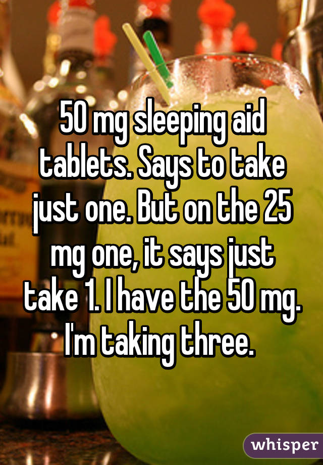 50 mg sleeping aid tablets. Says to take just one. But on the 25 mg one, it says just take 1. I have the 50 mg. I'm taking three.