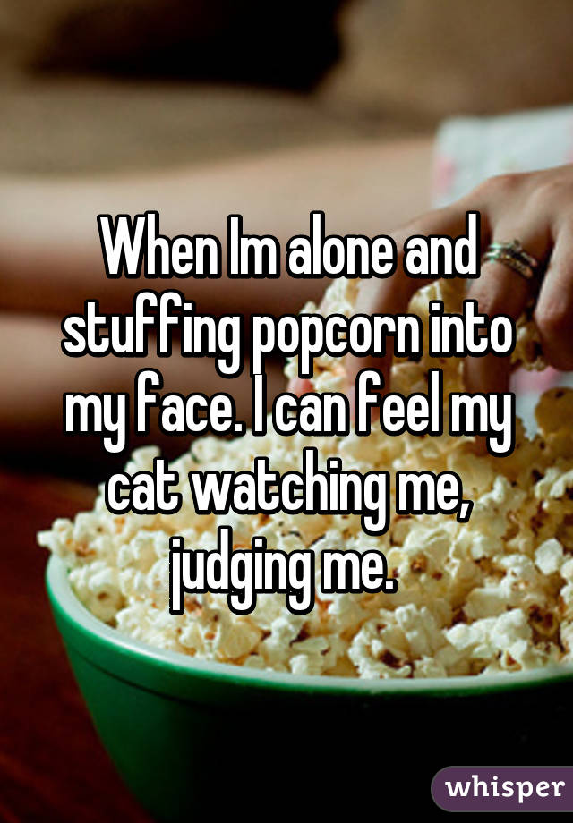 When Im alone and stuffing popcorn into my face. I can feel my cat watching me, judging me.
