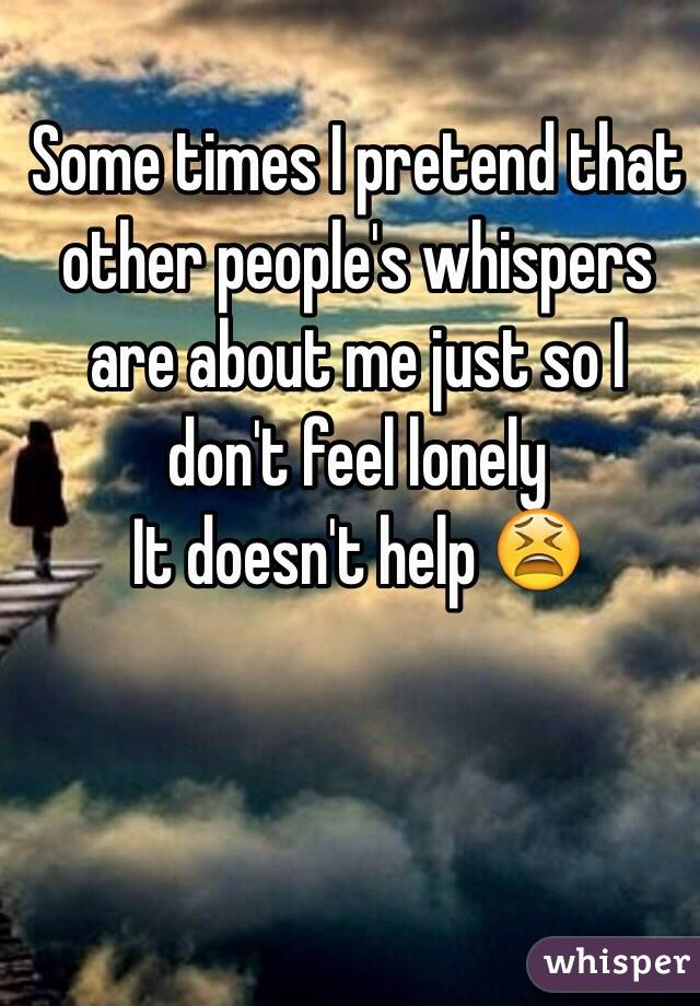 Some times I pretend that other people's whispers are about me just so I don't feel lonely  It doesn't help 😫