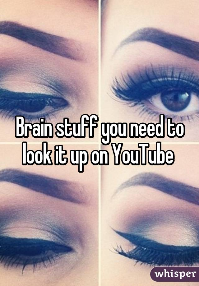 Brain stuff you need to look it up on YouTube