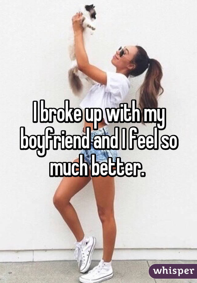 I broke up with my boyfriend and I feel so much better.