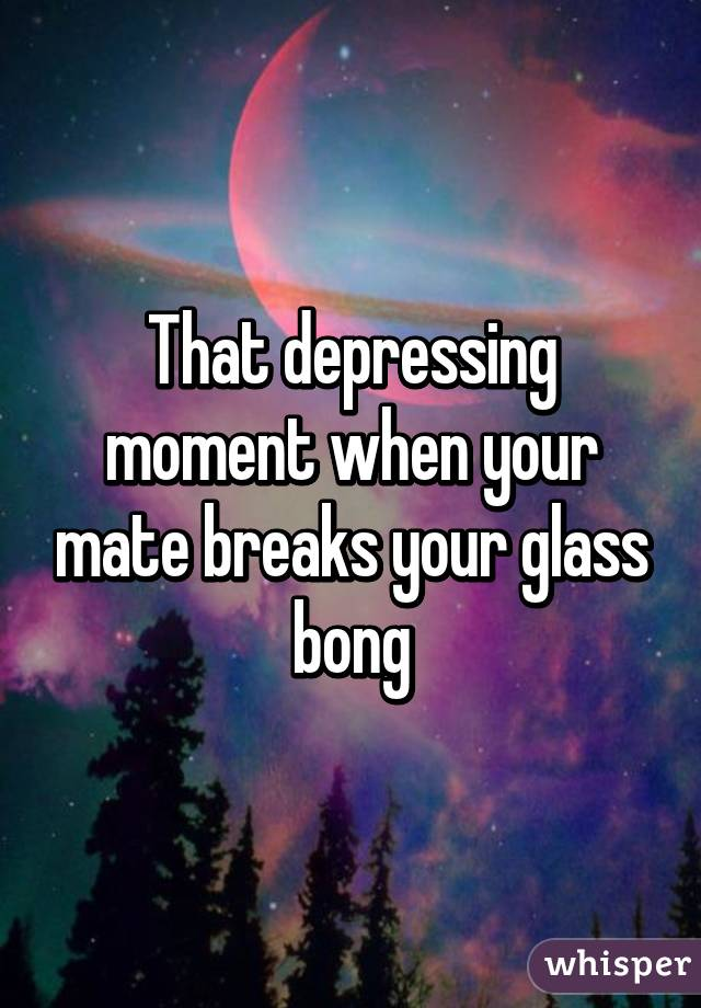 That depressing moment when your mate breaks your glass bong