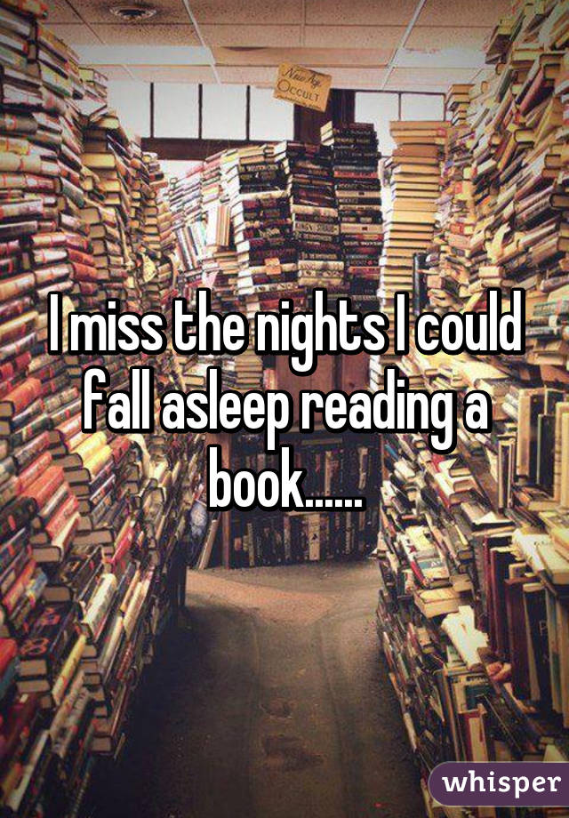 I miss the nights I could fall asleep reading a book......