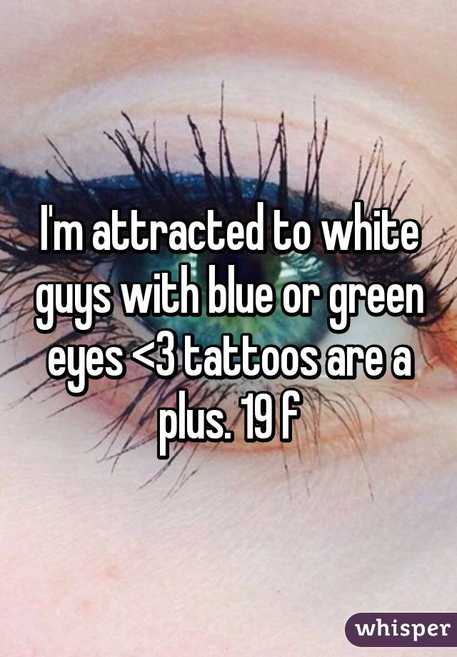 I'm attracted to white guys with blue or green eyes <3 tattoos are a plus. 19 f