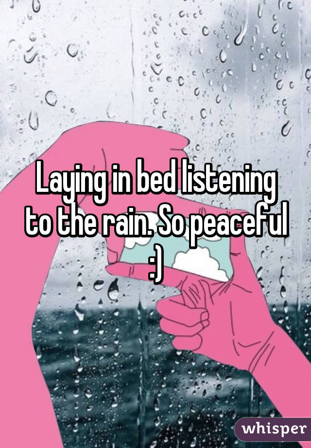 Laying in bed listening to the rain. So peaceful :)
