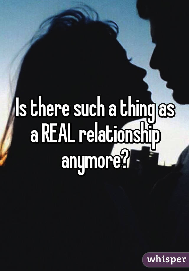 Is there such a thing as a REAL relationship anymore?