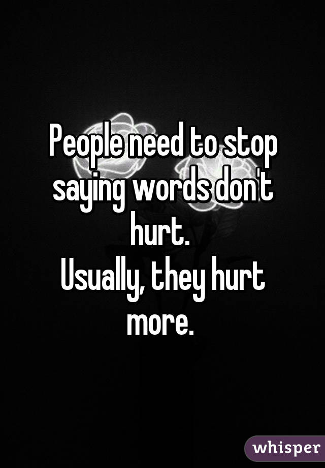 People need to stop saying words don't hurt.  Usually, they hurt more.