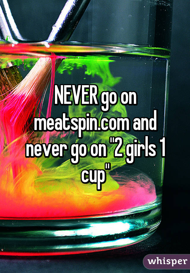 """NEVER go on meatspin.com and never go on """"2 girls 1 cup"""""""