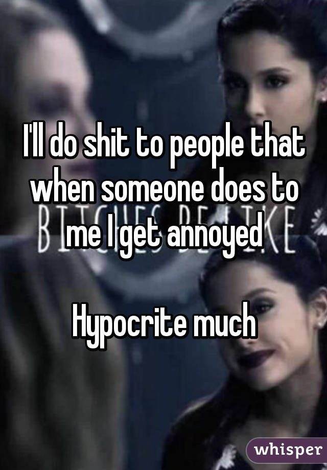 I'll do shit to people that when someone does to me I get annoyed  Hypocrite much