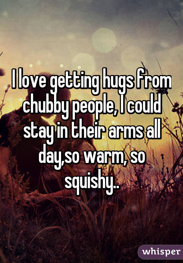 I love getting hugs from chubby people, I could stay in their arms all day,so warm, so squishy..