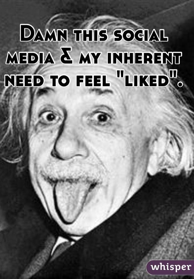 """Damn this social media & my inherent need to feel """"liked""""."""