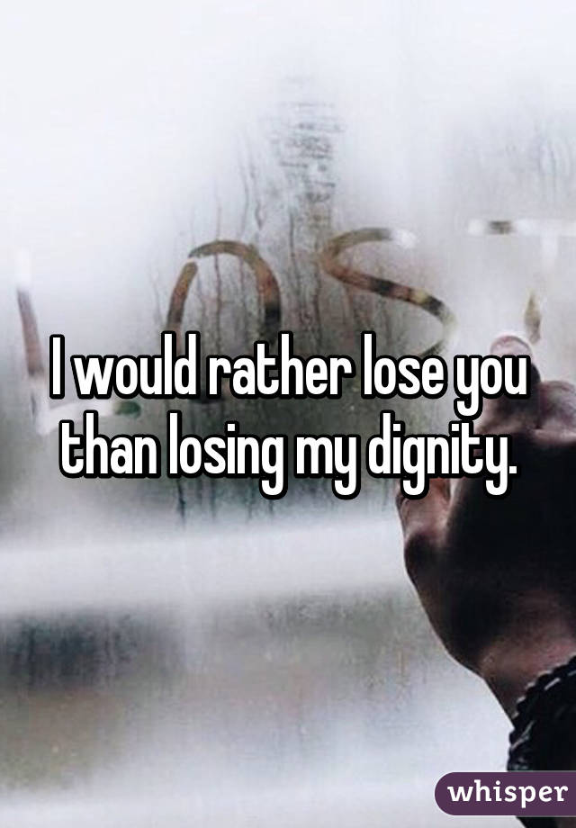 I would rather lose you than losing my dignity.