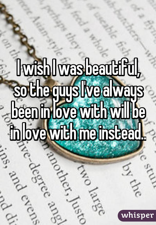 I wish I was beautiful, so the guys I've always been in love with will be in love with me instead..