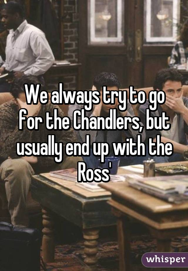 We always try to go for the Chandlers, but usually end up with the Ross'