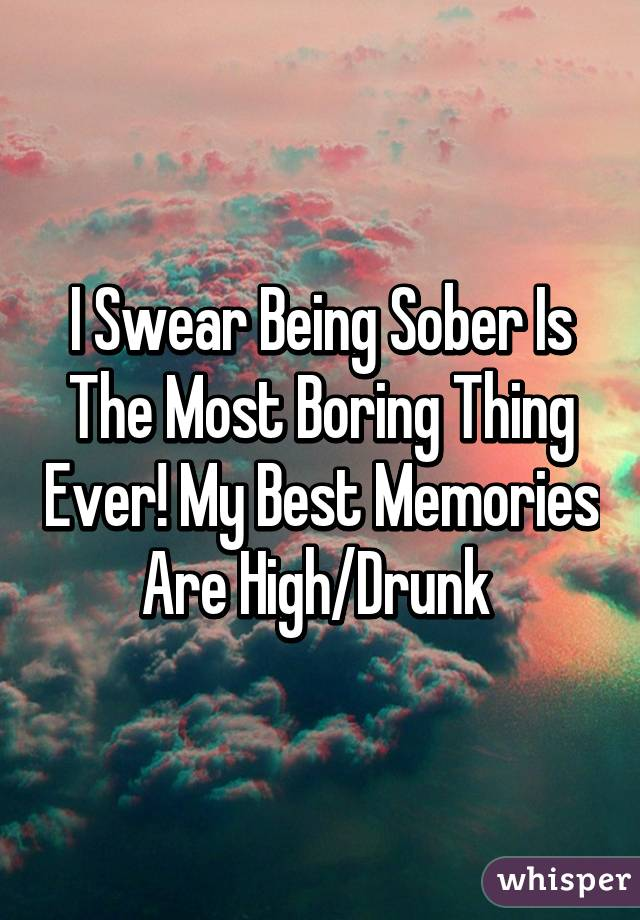 I Swear Being Sober Is The Most Boring Thing Ever! My Best Memories Are High/Drunk