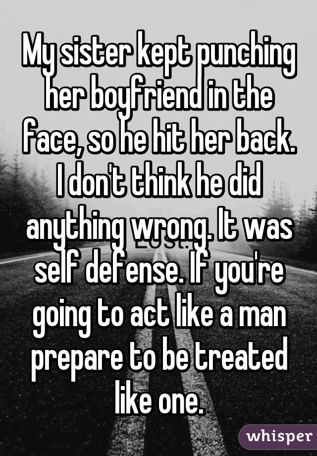 My sister kept punching her boyfriend in the face, so he hit her back. I don't think he did anything wrong. It was self defense. If you're going to act like a man prepare to be treated like one.