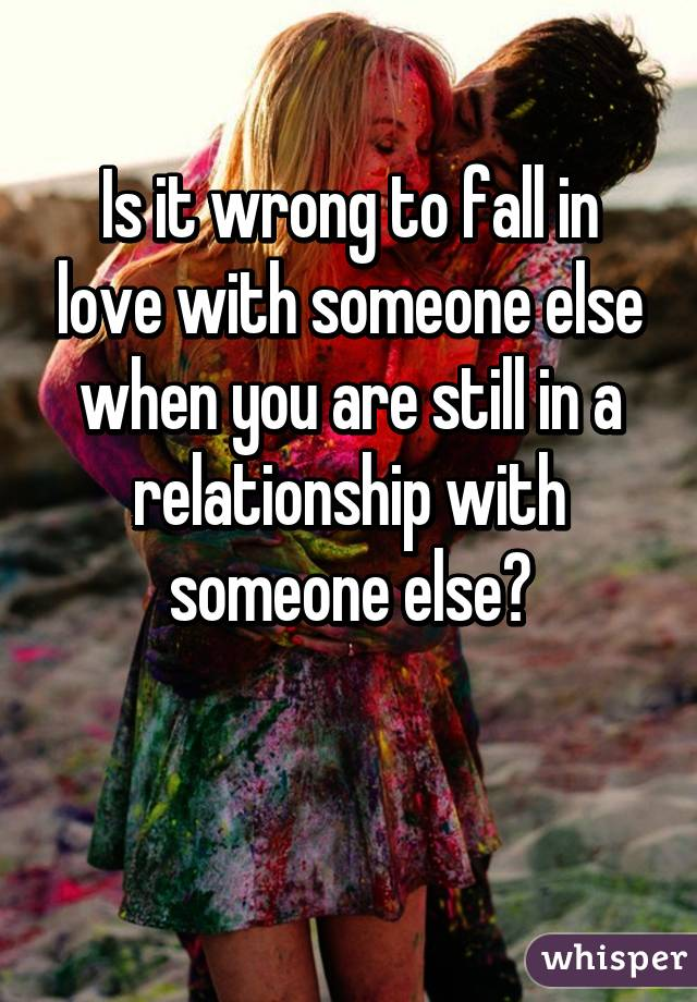 Is it wrong to fall in love with someone else when you are still in a relationship with someone else?