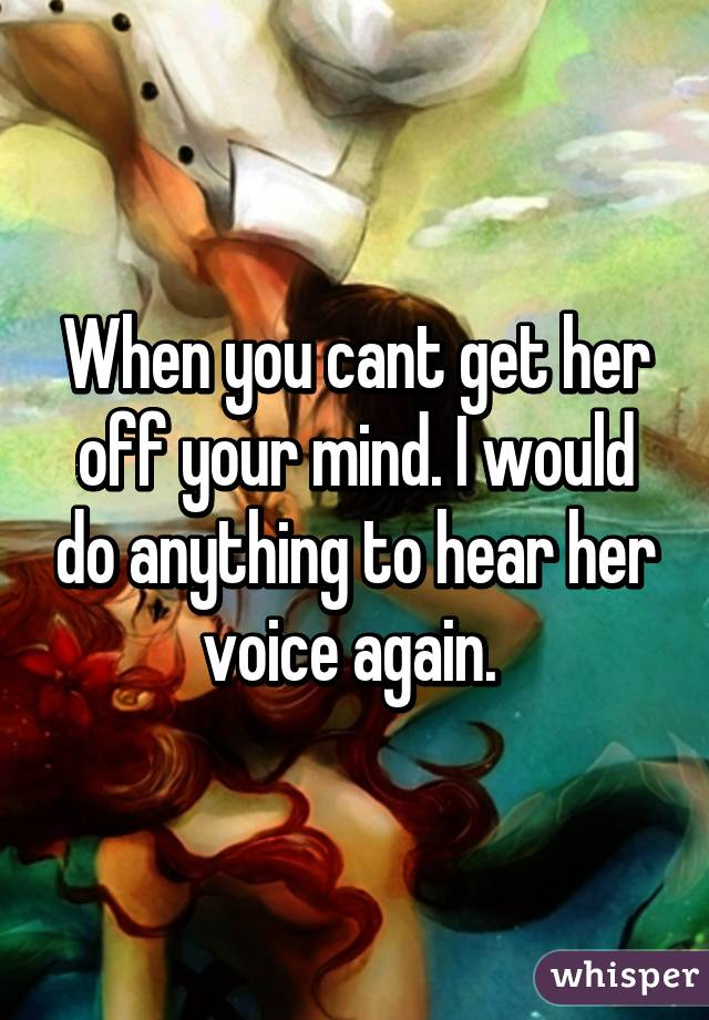 When you cant get her off your mind. I would do anything to hear her voice again.