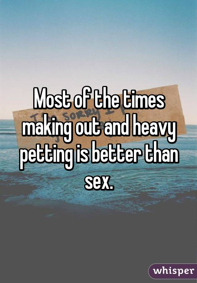 Most of the times making out and heavy petting is better than sex.