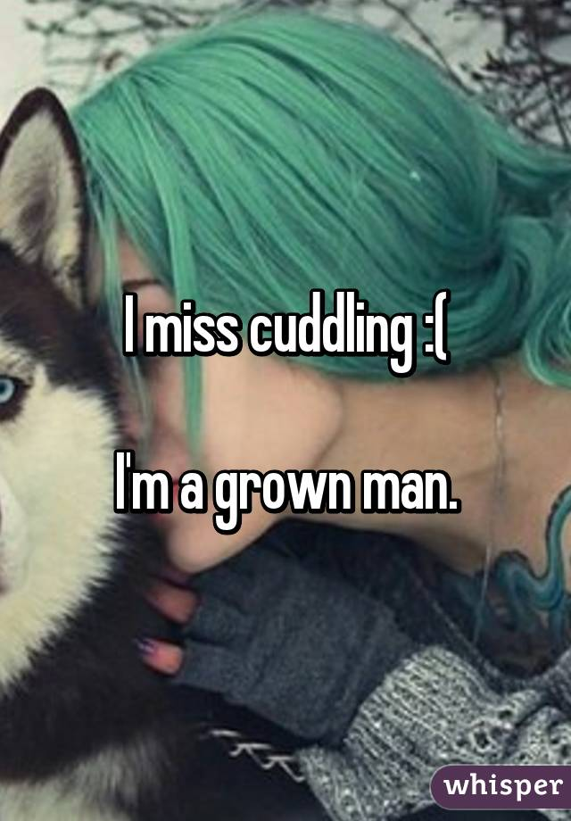 I miss cuddling :(  I'm a grown man.