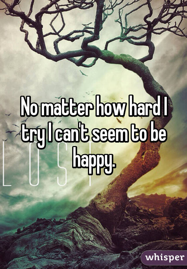 No matter how hard I try I can't seem to be happy.