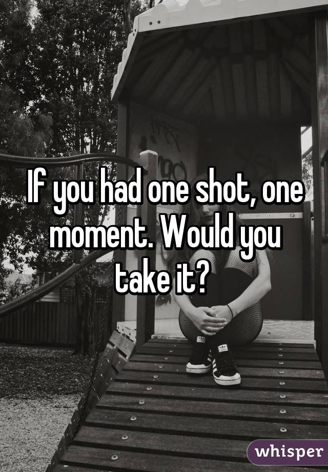 If you had one shot, one moment. Would you take it?