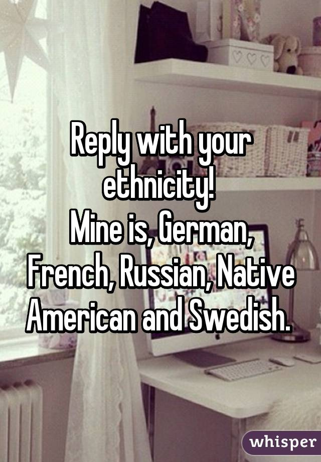 Reply with your ethnicity!  Mine is, German, French, Russian, Native American and Swedish.