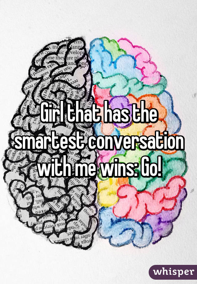 Girl that has the smartest conversation with me wins: Go!